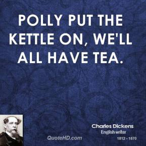 Polly put the kettle on, we'll all have tea.