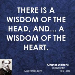 Charles Dickens - There is a wisdom of the head, and... a wisdom of the heart.