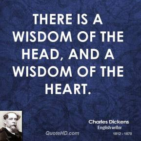 Charles Dickens - There is a wisdom of the head, and a wisdom of the heart.