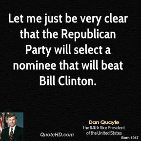Dan Quayle - Let me just be very clear that the Republican Party will select a nominee that will beat Bill Clinton.