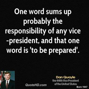 Dan Quayle - One word sums up probably the responsibility of any vice-president, and that one word is 'to be prepared'.