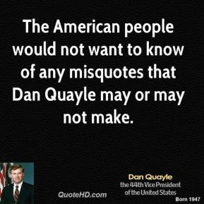 Dan Quayle - The American people would not want to know of any misquotes that Dan Quayle may or may not make.