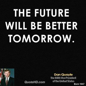 Dan Quayle - The future will be better tomorrow.