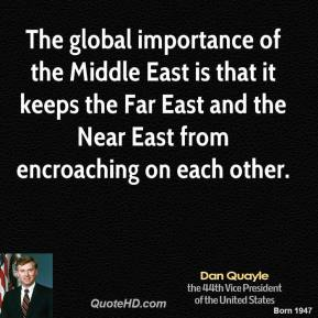 Dan Quayle - The global importance of the Middle East is that it keeps the Far East and the Near East from encroaching on each other.