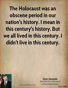 Dan Quayle - The Holocaust was an obscene period in our nation's history. I mean in this century's history. But we all lived in this century. I didn't live in this century.