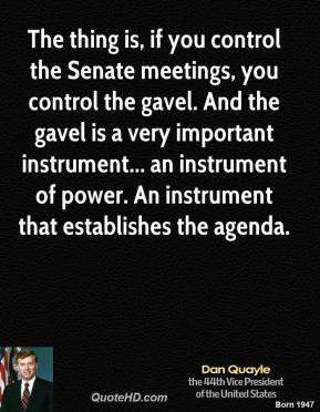 Dan Quayle - The thing is, if you control the Senate meetings, you control the gavel. And the gavel is a very important instrument... an instrument of power. An instrument that establishes the agenda.