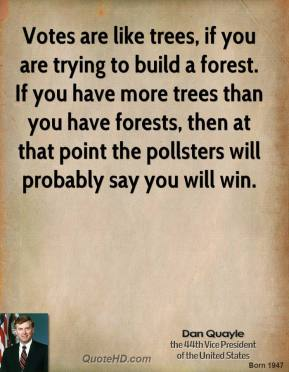Dan Quayle - Votes are like trees, if you are trying to build a forest. If you have more trees than you have forests, then at that point the pollsters will probably say you will win.