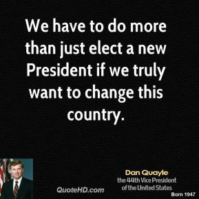Dan Quayle - We have to do more than just elect a new President if we truly want to change this country.