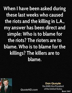 Dan Quayle - When I have been asked during these last weeks who caused the riots and the killing in L.A., my answer has been direct and simple: Who is to blame for the riots? The rioters are to blame. Who is to blame for the killings? The killers are to blame.