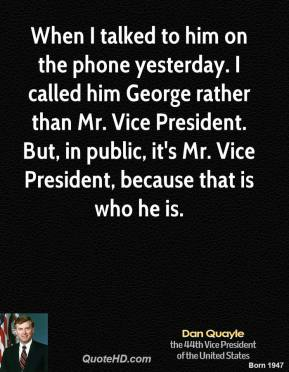 Dan Quayle - When I talked to him on the phone yesterday. I called him George rather than Mr. Vice President. But, in public, it's Mr. Vice President, because that is who he is.