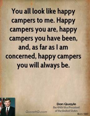 Dan Quayle - You all look like happy campers to me. Happy campers you are, happy campers you have been, and, as far as I am concerned, happy campers you will always be.