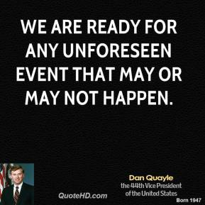 Dan Quayle - We are ready for any unforeseen event that may or may not happen.