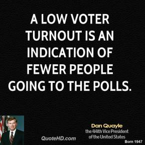Dan Quayle - A low voter turnout is an indication of fewer people going to the polls.