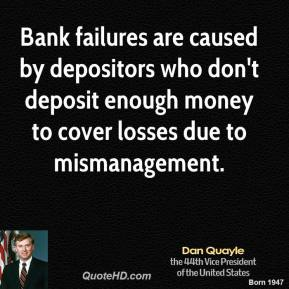 Dan Quayle - Bank failures are caused by depositors who don't deposit enough money to cover losses due to mismanagement.