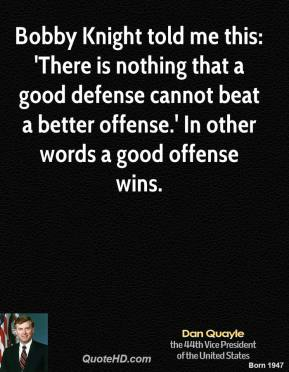Dan Quayle - Bobby Knight told me this: 'There is nothing that a good defense cannot beat a better offense.' In other words a good offense wins.