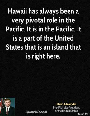 Dan Quayle - Hawaii has always been a very pivotal role in the Pacific. It is in the Pacific. It is a part of the United States that is an island that is right here.