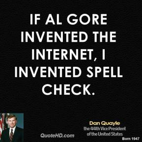Dan Quayle - If Al Gore invented the Internet, I invented spell check.