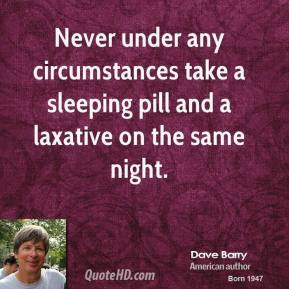 Dave Barry - Never under any circumstances take a sleeping pill and a laxative on the same night.