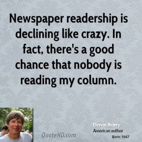 Dave Barry - Newspaper readership is declining like crazy. In fact, there's a good chance that nobody is reading my column.