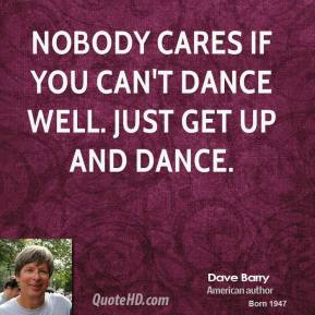 Dave Barry - Nobody cares if you can't dance well. Just get up and dance.