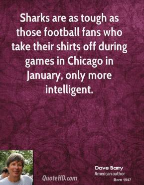 Dave Barry - Sharks are as tough as those football fans who take their shirts off during games in Chicago in January, only more intelligent.