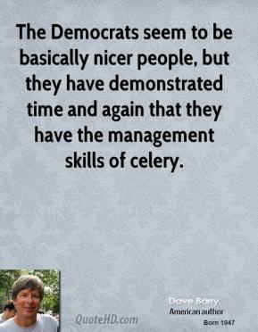 Dave Barry - The Democrats seem to be basically nicer people, but they have demonstrated time and again that they have the management skills of celery.