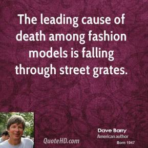 The leading cause of death among fashion models is falling through street grates.