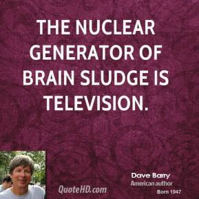 Dave Barry - The nuclear generator of brain sludge is television.