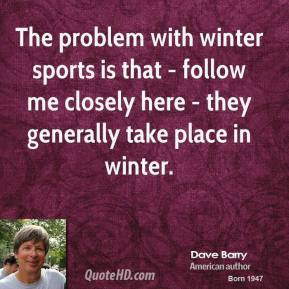 The problem with winter sports is that - follow me closely here - they generally take place in winter.