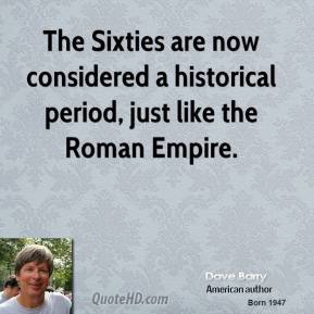 Dave Barry - The Sixties are now considered a historical period, just like the Roman Empire.