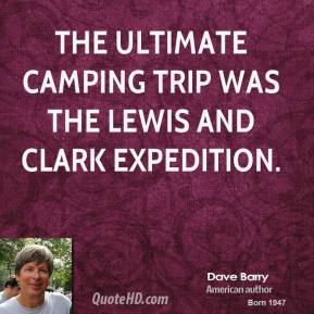 Dave Barry - The ultimate camping trip was the Lewis and Clark expedition.