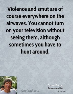 Dave Barry - Violence and smut are of course everywhere on the airwaves. You cannot turn on your television without seeing them, although sometimes you have to hunt around.