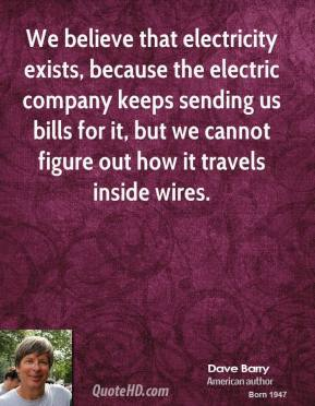 Dave Barry - We believe that electricity exists, because the electric company keeps sending us bills for it, but we cannot figure out how it travels inside wires.