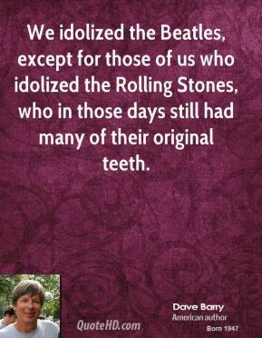 Dave Barry - We idolized the Beatles, except for those of us who idolized the Rolling Stones, who in those days still had many of their original teeth.