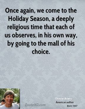 Dave Barry - Once again, we come to the Holiday Season, a deeply religious time that each of us observes, in his own way, by going to the mall of his choice.
