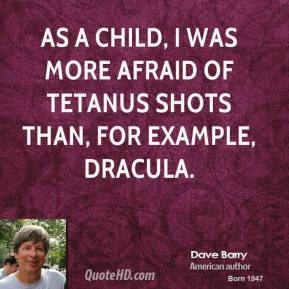 Dave Barry - As a child, I was more afraid of tetanus shots than, for example, Dracula.