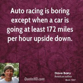 Auto racing is boring except when a car is going at least 172 miles per hour upside down.