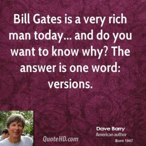 Dave Barry - Bill Gates is a very rich man today... and do you want to know why? The answer is one word: versions.