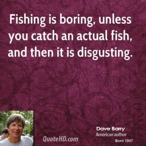 Dave Barry - Fishing is boring, unless you catch an actual fish, and then it is disgusting.