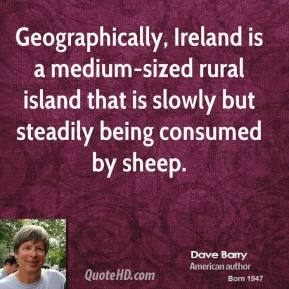 Dave Barry - Geographically, Ireland is a medium-sized rural island that is slowly but steadily being consumed by sheep.