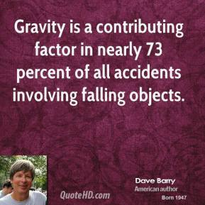 Dave Barry - Gravity is a contributing factor in nearly 73 percent of all accidents involving falling objects.