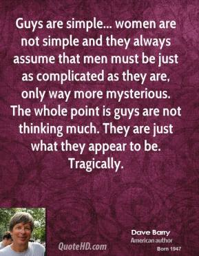 Dave Barry - Guys are simple... women are not simple and they always assume that men must be just as complicated as they are, only way more mysterious. The whole point is guys are not thinking much. They are just what they appear to be. Tragically.