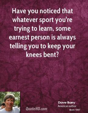 Dave Barry - Have you noticed that whatever sport you're trying to learn, some earnest person is always telling you to keep your knees bent?