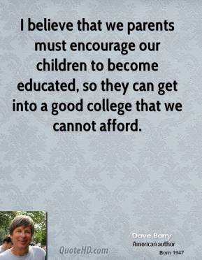 I believe that we parents must encourage our children to become educated, so they can get into a good college that we cannot afford.