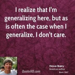 I realize that I'm generalizing here, but as is often the case when I generalize, I don't care.