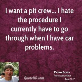 Dave Barry - I want a pit crew... I hate the procedure I currently have to go through when I have car problems.