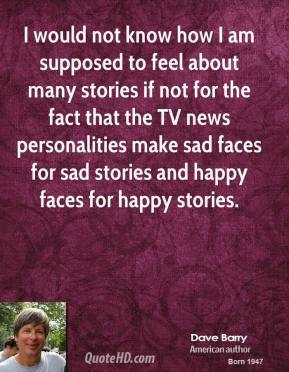 Dave Barry - I would not know how I am supposed to feel about many stories if not for the fact that the TV news personalities make sad faces for sad stories and happy faces for happy stories.