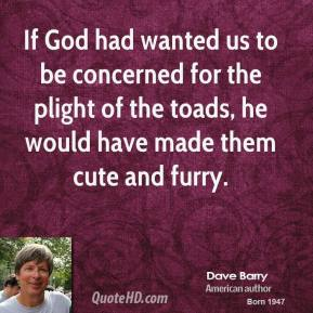 Dave Barry - If God had wanted us to be concerned for the plight of the toads, he would have made them cute and furry.