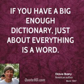 Dave Barry - If you have a big enough dictionary, just about everything is a word.