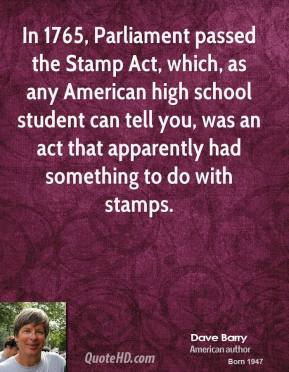 Dave Barry - In 1765, Parliament passed the Stamp Act, which, as any American high school student can tell you, was an act that apparently had something to do with stamps.